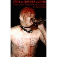 I Was A Murder Junkie - The Last Days Of GG Allin by Evan Cohen.